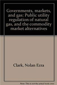 Download Governments, markets, and gas: Public utility regulation of natural gas, and the commodity market alternatives ePub