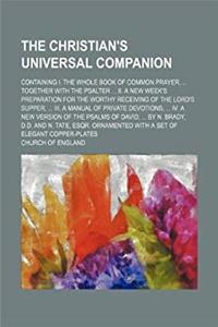 Download The Christian's universal companion; containing I. The whole Book of common prayer, ... together with the Psalter ... II. A new week's preparation for ... of private devotions, ... IV. A new version ePub