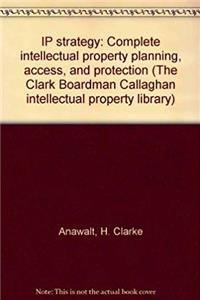 Download IP strategy: Complete intellectual property planning, access, and protection (The Clark Boardman Callaghan intellectual property library) ePub