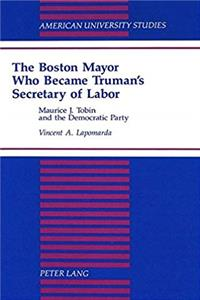 Download The Boston Mayor Who Became Truman's Secretary of Labor: Maurice J. Tobin and the Democratic Party (American University Studies) ePub
