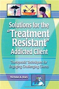 Download Solutions for the Treatment Resistant Addicted Client: Therapeutic Techniques for Engaging Challenging Clients ePub