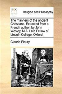 Download The manners of the ancient Christians. Extracted from a French author, by John Wesley, M.A. Late Fellow of Lincoln College, Oxford. ePub
