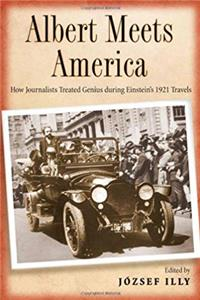 Download Albert Meets America: How Journalists Treated Genius during Einstein's 1921 Travels ePub